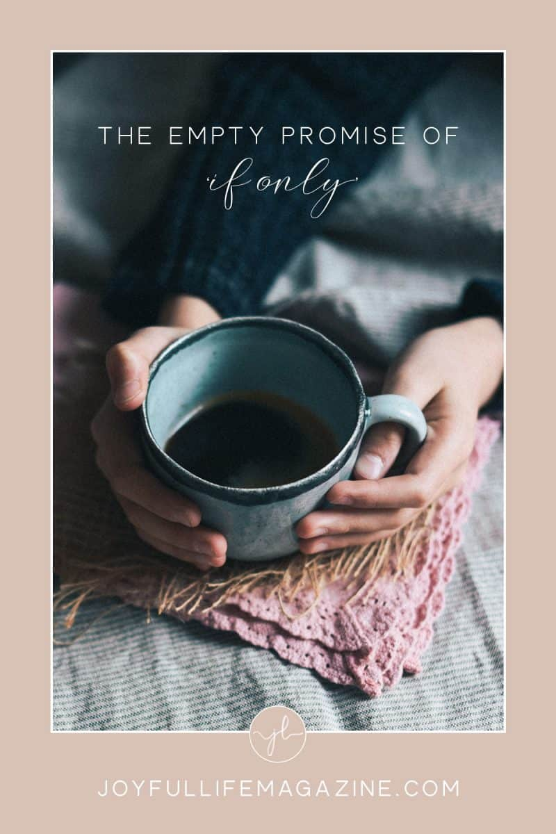 The Empty Promise of If Only   by Lara d'Entremont   The Joyful Life Magazine
