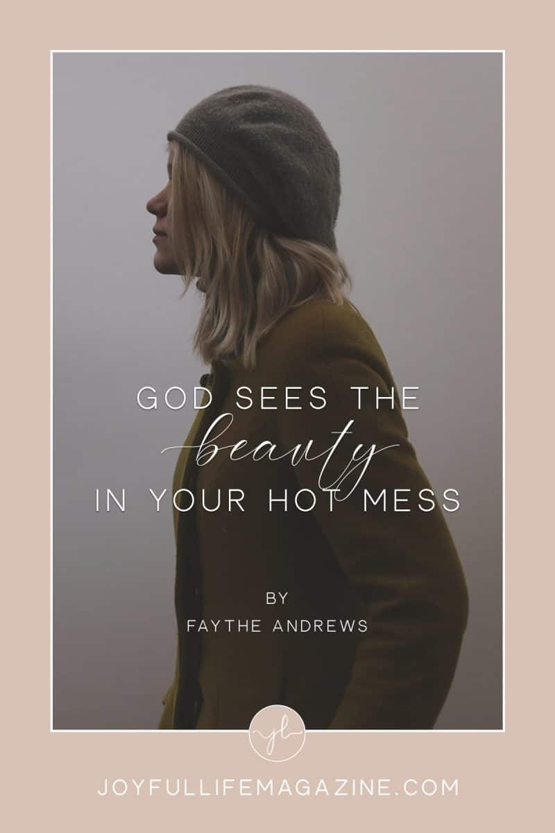 God Sees the Beauty in Your Hot Mess | by Faythe Andrews | The Joyful Life Magazine