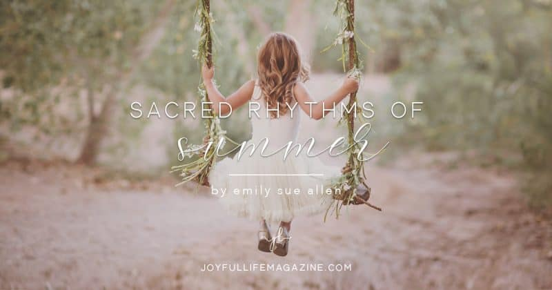 Sacred Rhythms of Summer | by Emily Sue Allen | The Joyful Life Magazine
