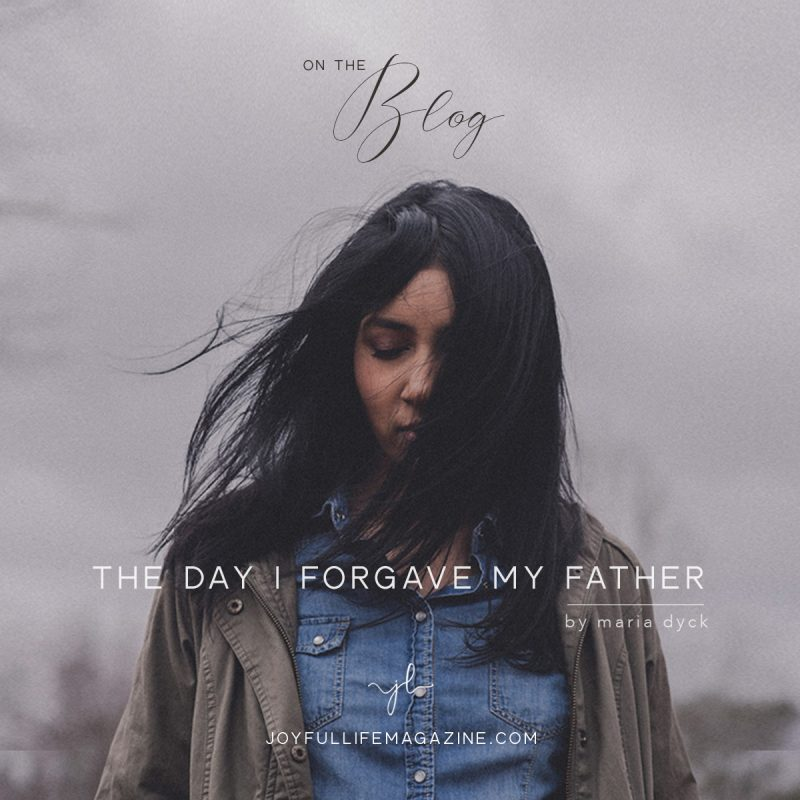 The Day I Forgave My Father| by Maria Dyck | The Joyful Life Magazine