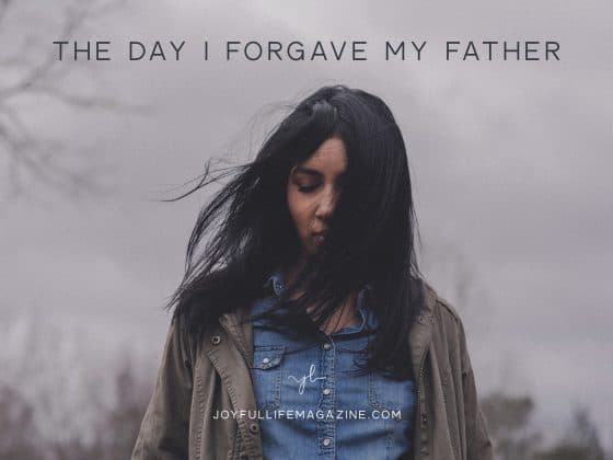 The Day I Forgave My Father| by Maria Dyck | The Joyful Life Magazine