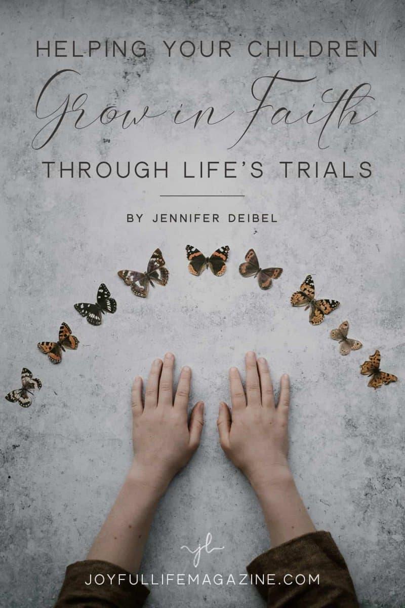 Helping Your Children Grow in Faith Through Life's Trials   by Jennifer Deibel   The Joyful Life Magazine