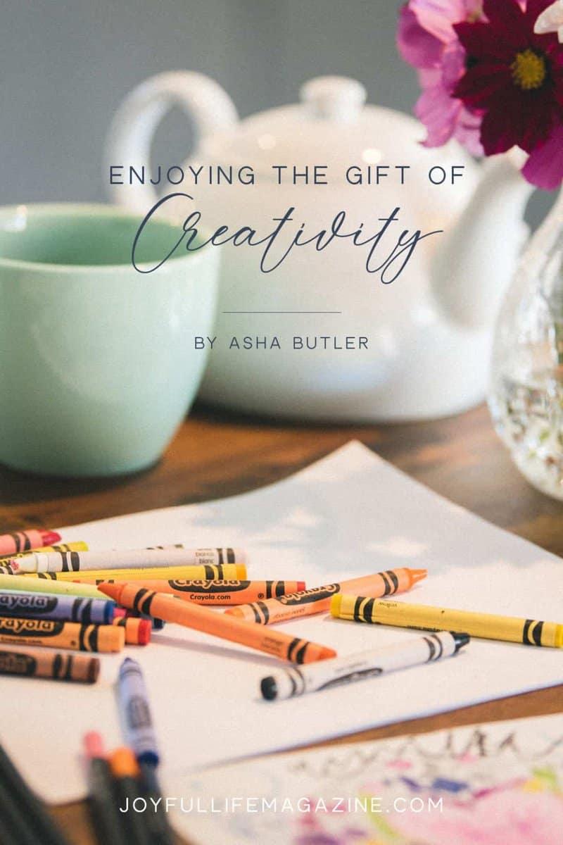 Enjoying the Gift of Creativity   by Asha Butler   The Joyful Life Magazine