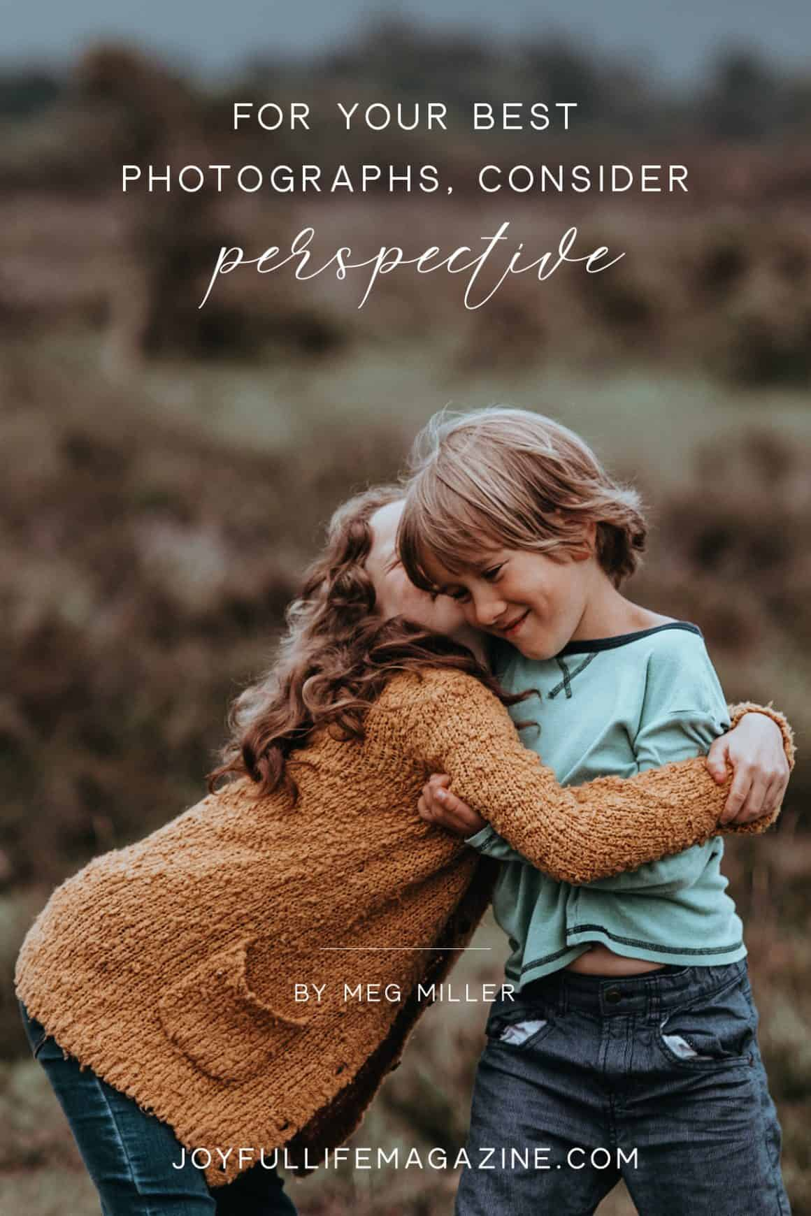 For Your Best Photographs, Consider Perspective | by Meg Miller | The Joyful Life Magazine