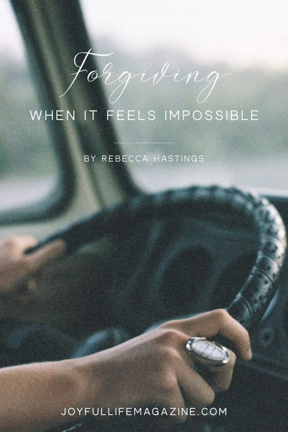 Forgiving When it Seems Impossible| by Rebecca Hastings | The Joyful Life Magazine